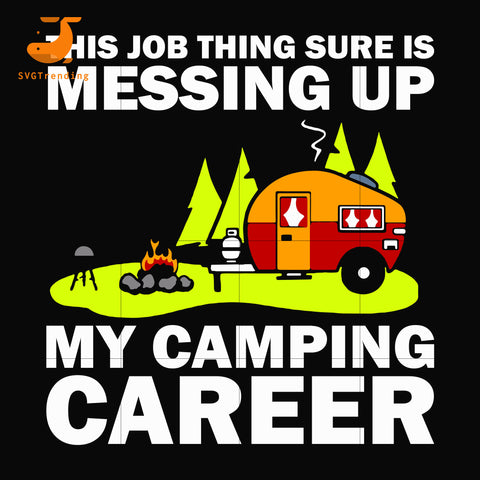 This job thing sure is messing up my camping career svg, png, dxf, eps digital file CMP046
