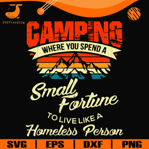 Camping where you spend a small fortune to live like a homeless person svg, png, dxf, eps digital file CMP055