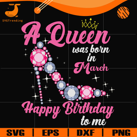 A queen was born in March svg, birthday svg, queens birthday svg, queen svg, png, dxf, eps digital file BD0003