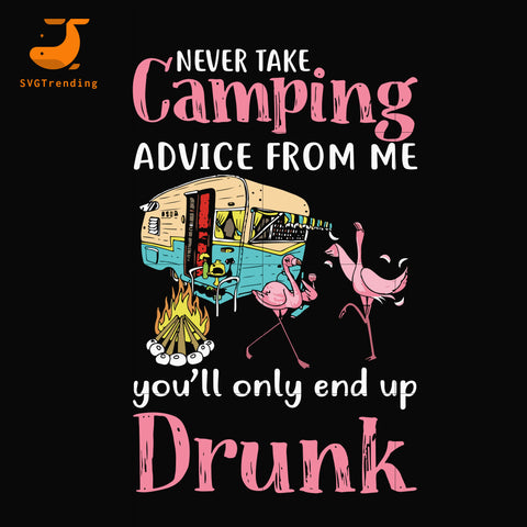 Never take camping advice from me you'll only and up drunk svg, png, dxf, eps digital file CMP039