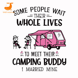 Some people wait their whole lives to meet their camping buddy i married mine svg, png, dxf, eps digital file CMP040