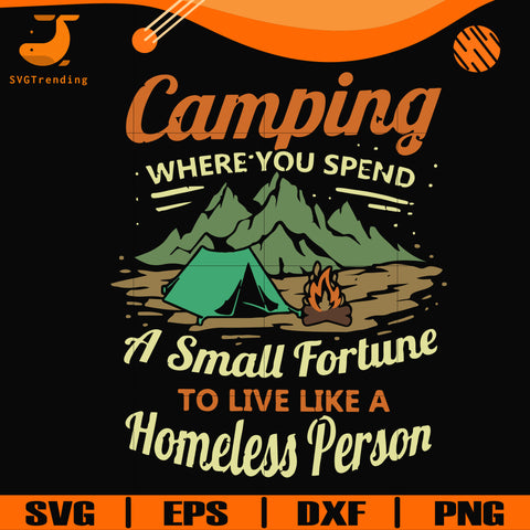 Camping where you spend a small fortue to live like a homeless person svg, png, dxf, eps digital file CMP085