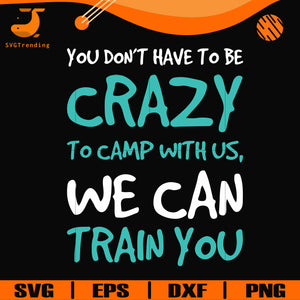 You don't have to be crazy to camp with us, we can train you svg, png, dxf, eps digital file CMP086