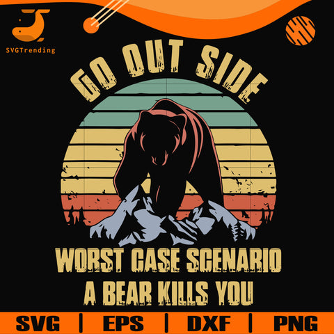 Go out side wrost case scenario a bear kills you svg, png, dxf, eps digital file CMP0104