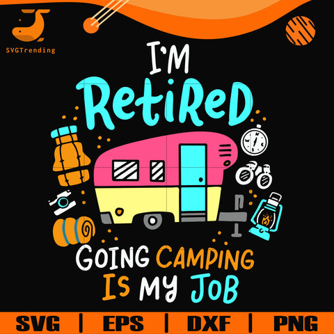 I'm retired going camping is my job svg, png, dxf, eps digital file CMP0105