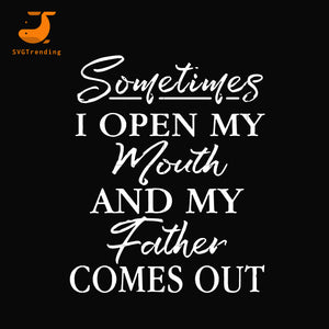 Sometimes I open my mouth and my father comes out svg, png, dxf, eps, digital file FTD111
