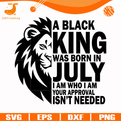 A black king was born in July I am who I am your approval isn't needed svg, png, dxf, eps digital file NBD00133