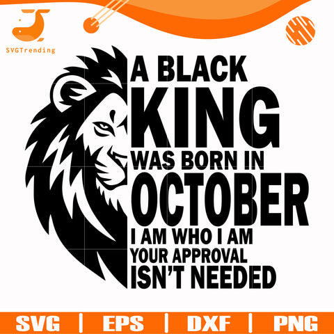 A black king was born in October I am who I am your approval isn't needed svg, png, dxf, eps digital file NBD00136