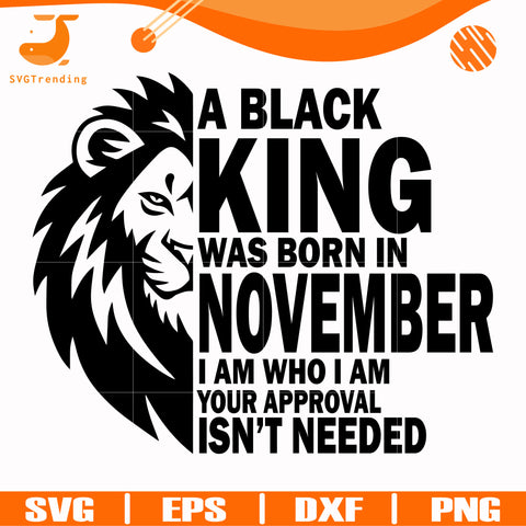 A black king was born in November I am who I am your approval isn't needed svg, png, dxf, eps digital file NBD00137