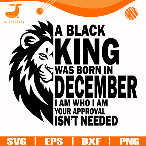 A black king was born in December I am who I am your approval isn't needed svg, png, dxf, eps digital file NBD00138