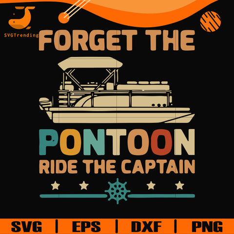 Forget the pontoon ride the captain svg, png, dxf, eps digital file TD29072033