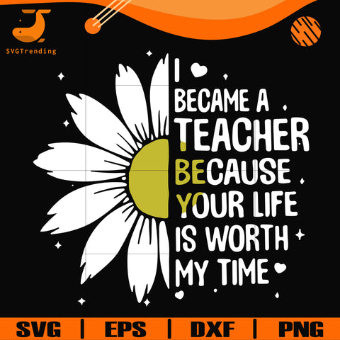 I became a teacher because your life is worth my time svg, png, dxf, eps digital file TD31072010
