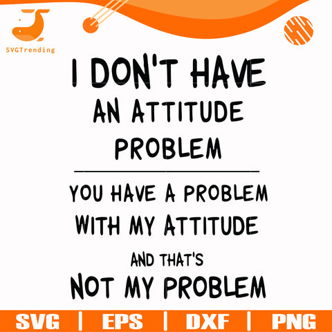 I dont have an attitude problem you have a problem with my attitude and thats not my problem svg, png, dxf, eps digital file TD31072012