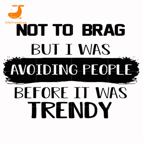 not to brag but i was avoiding people before it was trendy svg, png, dxf, eps digital file TD98