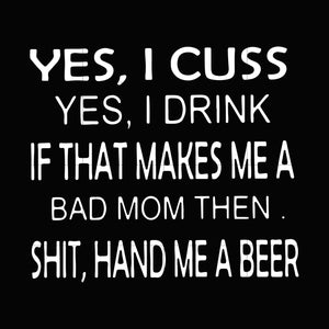 Yes i cuss yes i drink if that makes me a bad mom then shit hand me a beer svg ,dxf,eps,png digital file