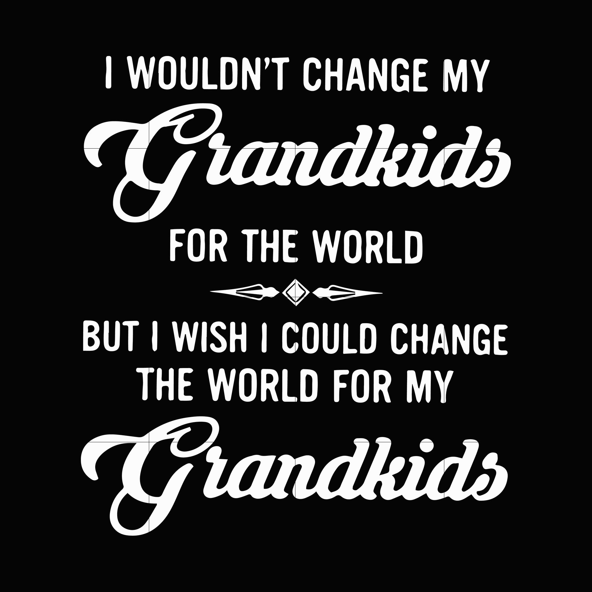 I wouldn't change my grandkids for the world but i wish i could change the world for my grandkids svg ,dxf,eps,png digital file