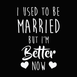I used to married but i'm better now svg ,dxf,eps,png digital file