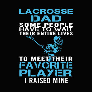 Lacrosse dad some people have to wait their entire lives to meet their favorite player i raised mine svg ,dxf,eps,png digital file