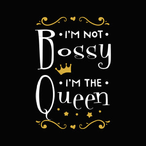 I'm not bossy i'm the queen svg,dxf,eps,png digital file