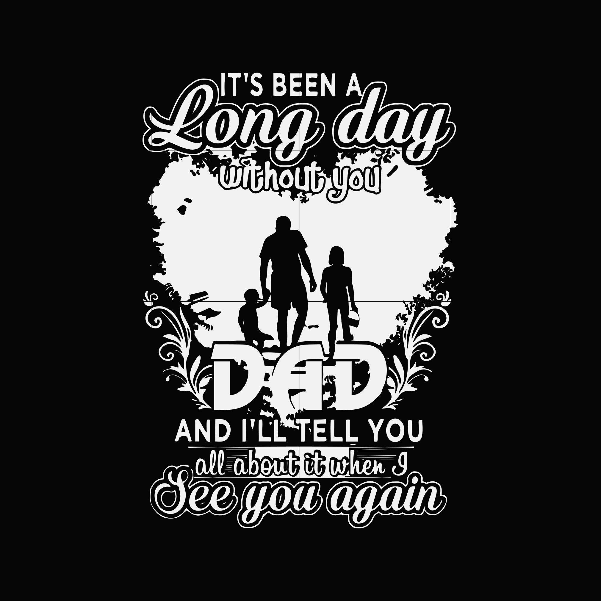 It's been a long way without you dad and i'll tell you all about it when i see you again svg ,dxf,eps,png digital file