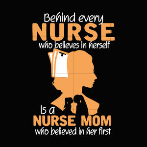 Behind every nurse who believes in herself is a nurse mom who believed in her first svg ,dxf,eps,png digital file