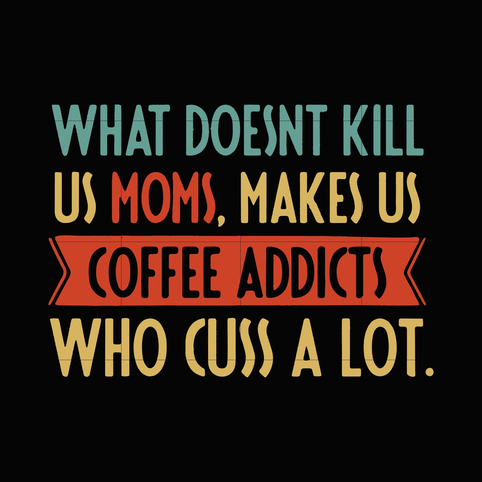What doesnt kill us moms makes us coffee addicts who cuss a lot svg ,dxf,eps,png digital file