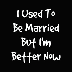 I used to be married but I'm better now svg,dxf,eps,png digital file