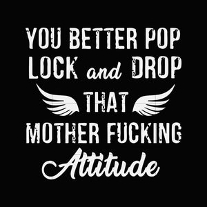 You better pop lock and drop that mother fucking attitude svg,dxf,eps,png digital file