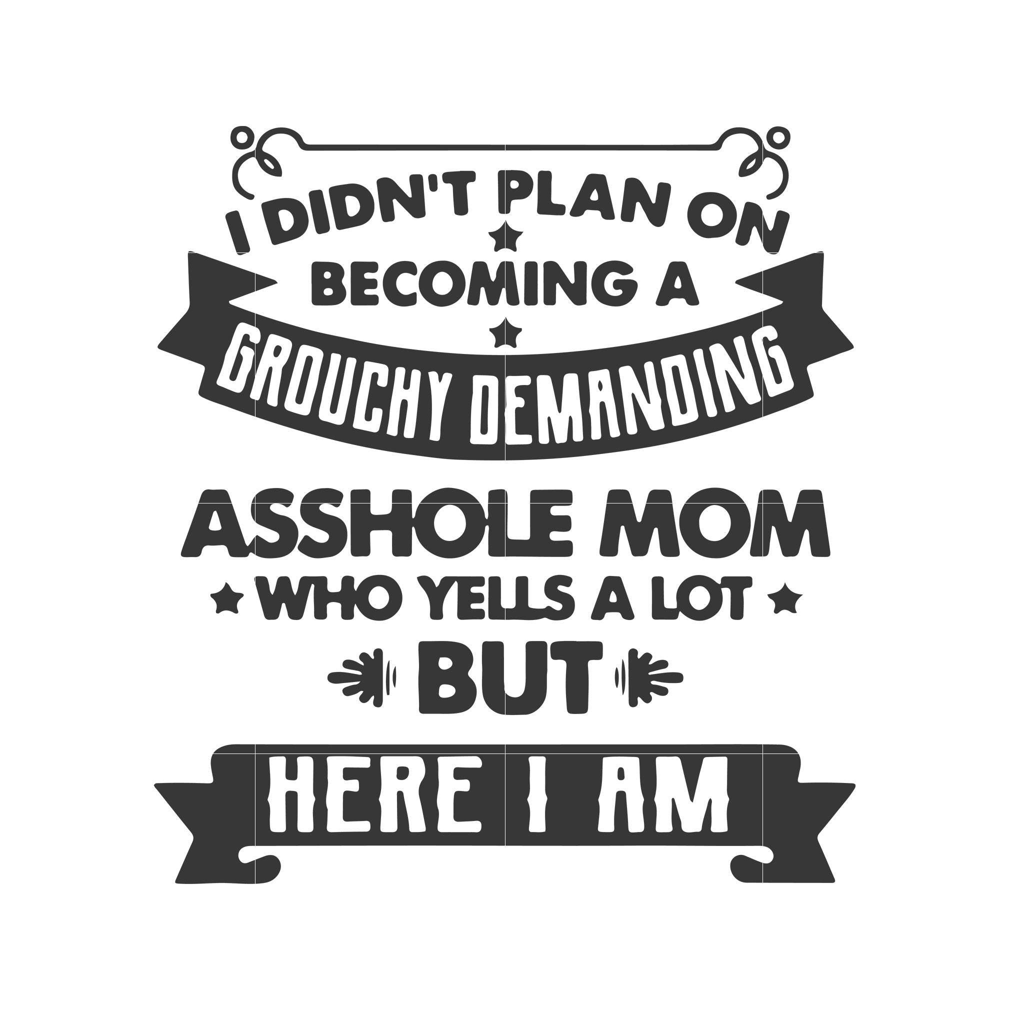 I didn't plan on becoming a grouchy demanding asshole mom who yells a lot but here i am svg ,dxf,eps,png digital file