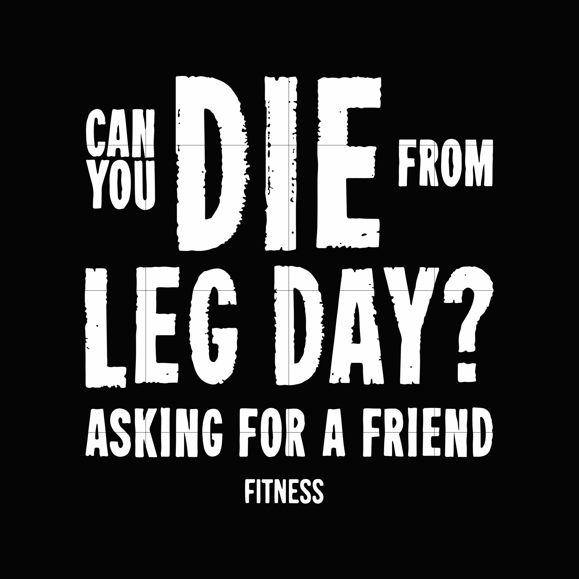 Can you die from leg day asking for a friend fitness svg,dxf,eps,png digital file