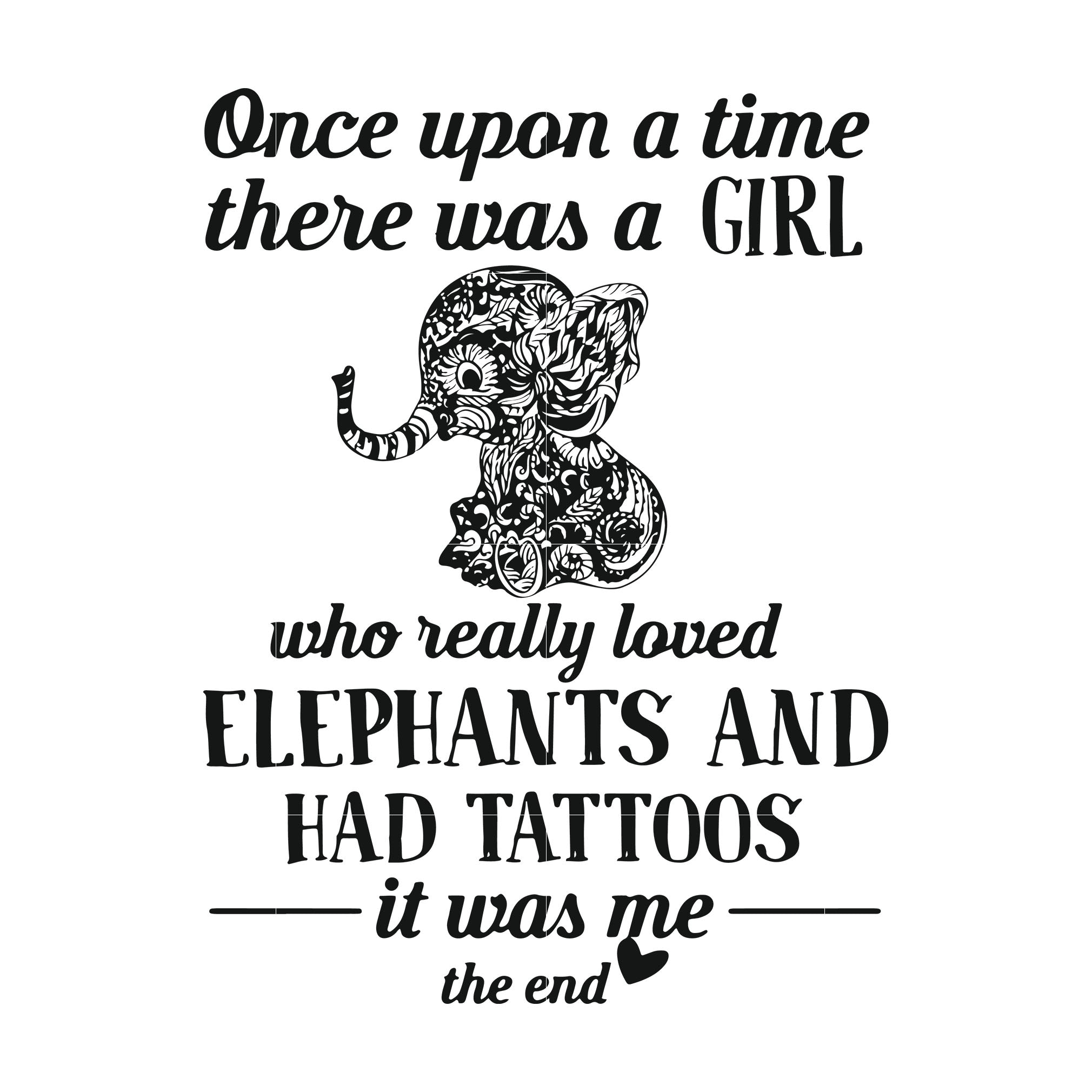 Once upon a time there was a girl who really loved elephants and had tattoos it was me the end svg ,dxf,eps,png digital file
