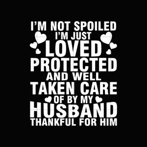 I'm not spoiled I'm just loved protected and well taken care of by my husband thankful for himsvg,dxf,eps,png digital file
