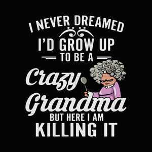 I never dreamed i'd grow up to be a crazy grandma but here i am killing it svg ,dxf,eps,png digital file