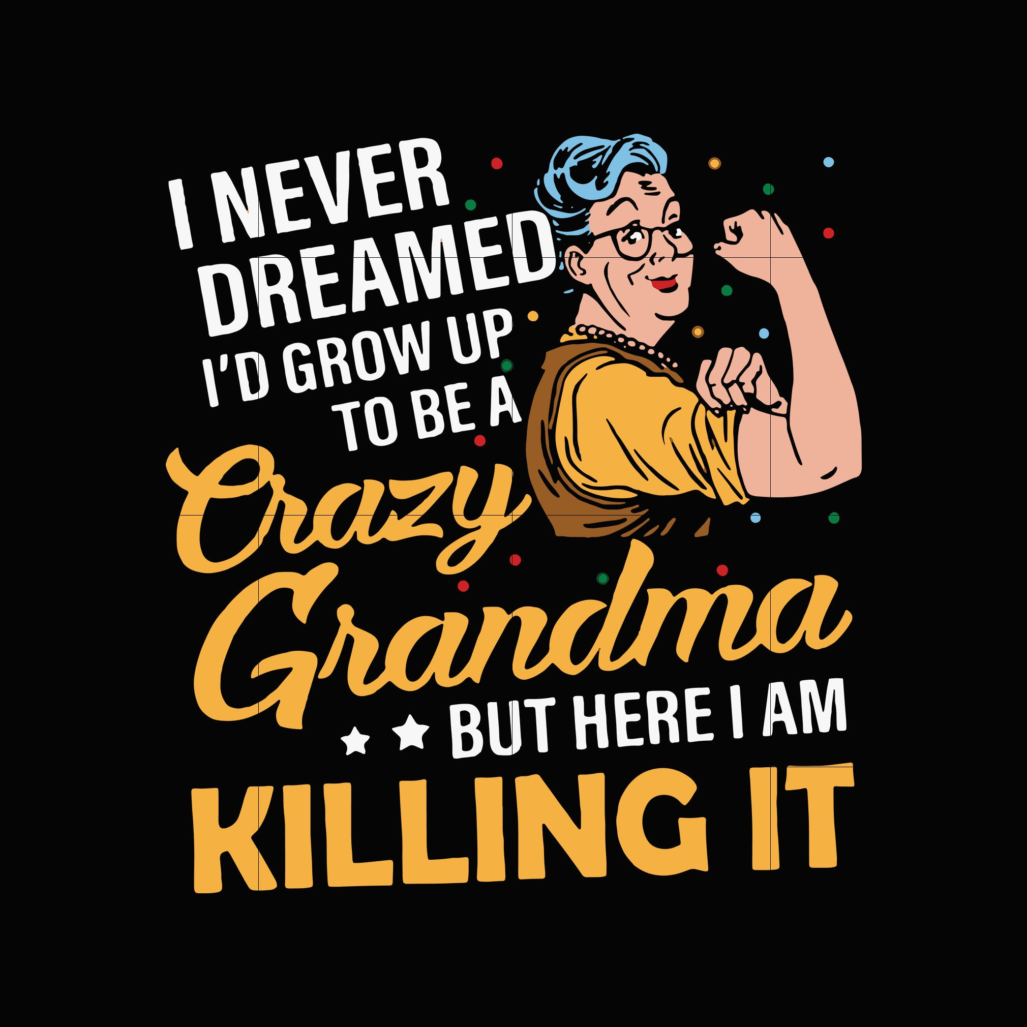 I never dreamed I'd grow up to be a crazy grandma but here i am killing it svg,dxf,eps,png digital file