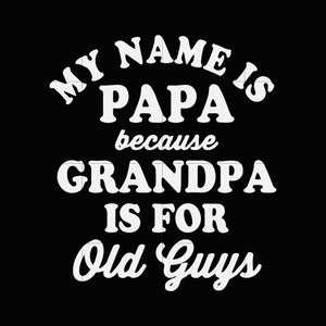 My name is papa because grandpa is for old guys svg,dxf,eps,png digital file
