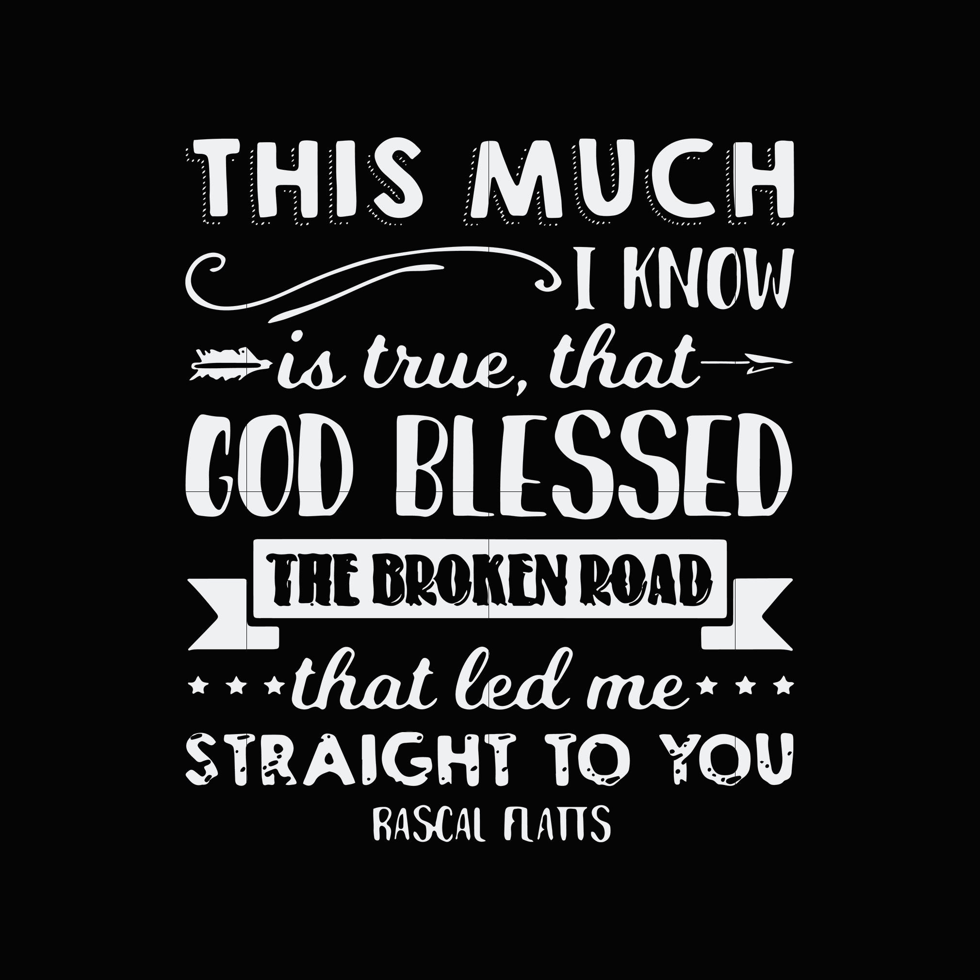This much i know is true that god blessed the broken road that led me straight to you svg,dxf,eps,png digital file