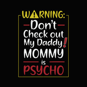 Warning don't check out my daddy mommy is psycho svg ,dxf,eps,png digital file
