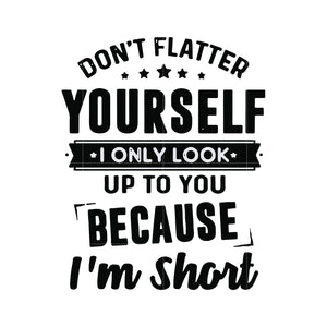 Don't flatter yourself I only look up to you because I'm short svg,dxf,eps,png digital file