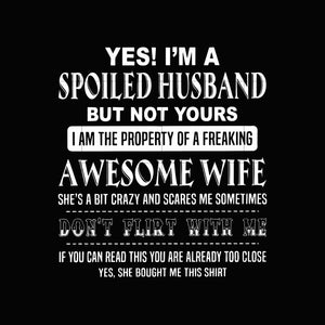 Yes! I'm a spoiled husband but not yours I am the property of a freaking awesome wife she's a bit crazy and scares me sometimes don't flirt with me if you can read this you are already too close yes she bought me this shirt svg,dxf,eps,png digital file