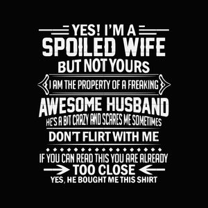Yes! I'm a spoiled wife but not yours i am the property of a freaking awesome husband he's a bit crazy and scares me sometimes don't flirt with me if you can read this you are too close yes he bought me this shirt  svg ,dxf,eps,png digital file
