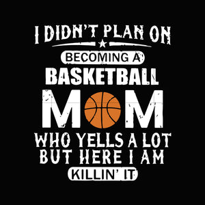 I didn't plan on becoming a basketball mom who yells a lot but here i am killin'it  svg ,dxf,eps,png digital file