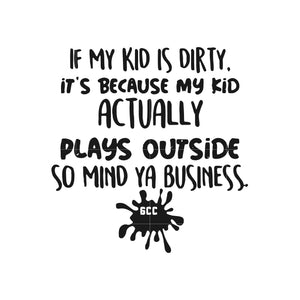 If my kid is dirty its because my kid actually plays outside so mind ya business svg ,dxf,eps,png digital file