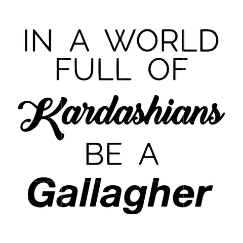 In a world full of kardashians be a gallagher svg,dxf,eps,png digital file