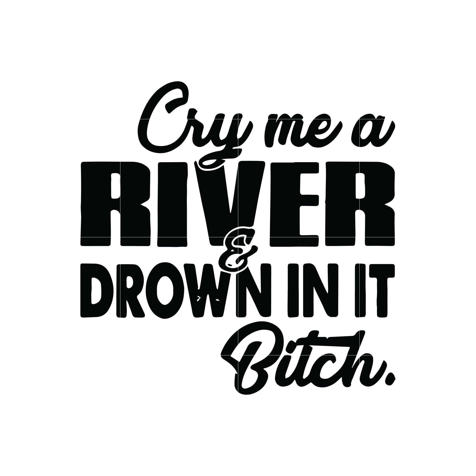 Cry me a river drown in it bitch svg ,dxf,eps,png digital file