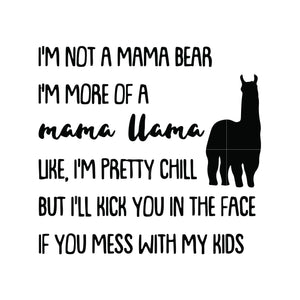 I'm not a mama bear i'm more of a mama Llama uke i'm pretty chill but i'll kick you in the face if you mess with my kids svg ,dxf,eps,png digital file