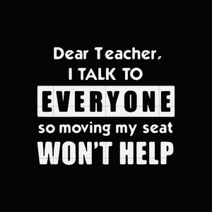 Dear Teacher i talk to everyone so moving my seat won't help svg,dxf,eps,png digital file