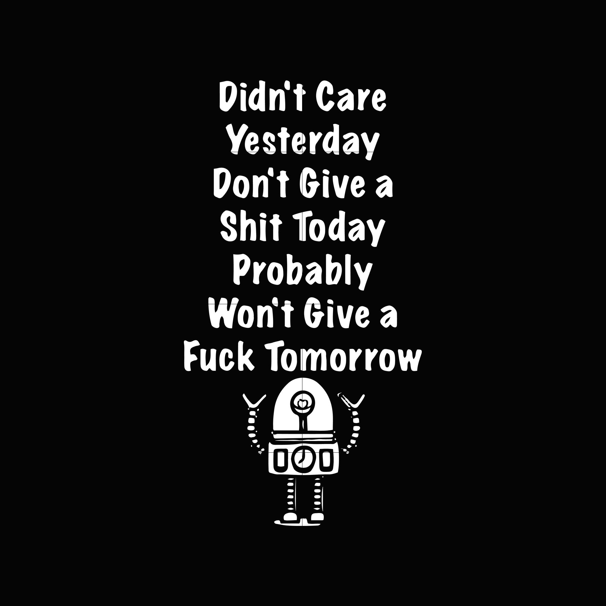 Didn't care yesterday don't give a shit today probably won't give a fuck tomorrow svg ,dxf,eps,png digital file