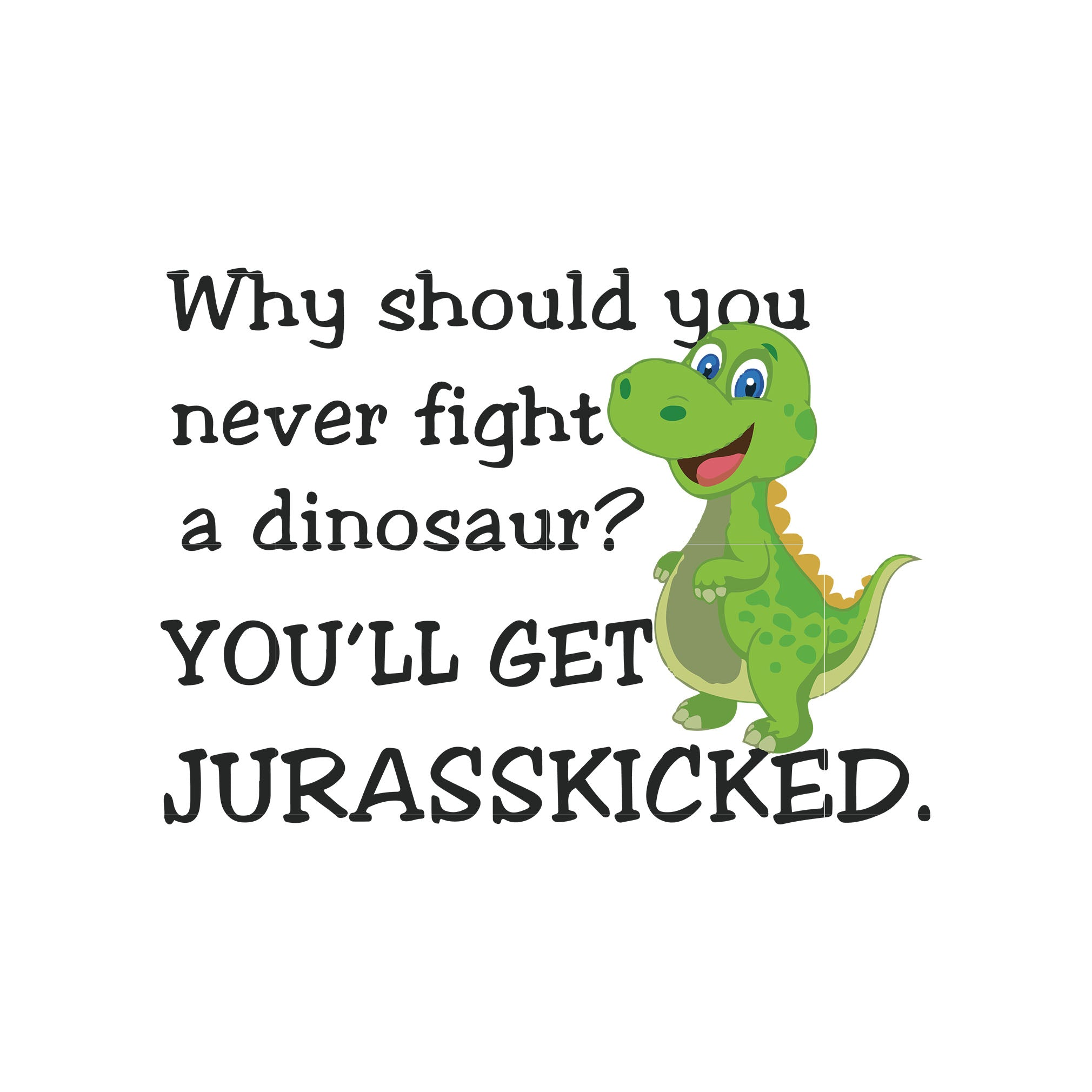 Why should you never fight a dinosaur you'll get jurasskicked svg,dxf,eps,png digital file