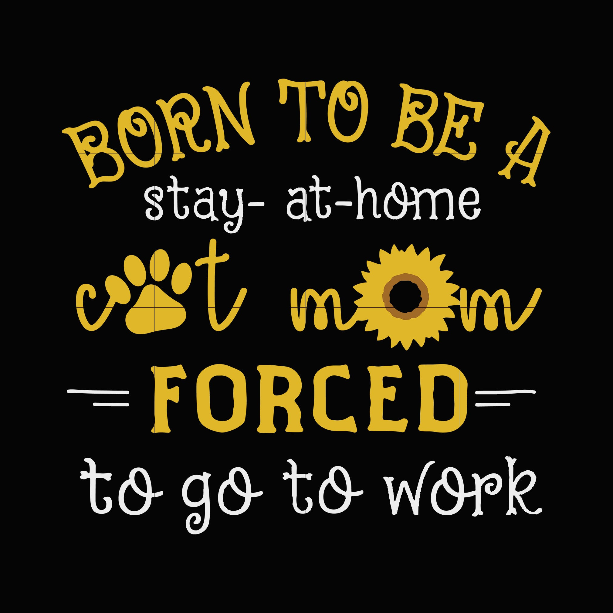 Born to be a stay at home cat mom forced to go to work svg,dxf,eps,png digital file