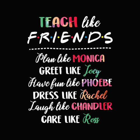 Teach like friends plan like Monica greet like like Joey have fun like Phoebe dress like Rachel laugh like Chandler care like Ross svg,dxf,eps,png digital file